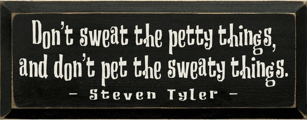 Famous Quotes Sign...Don't Sweat The Petty Things, And Don't Pet The Sweaty Things
