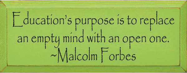 Famous Quotes Sign...Education's Purpose Is To Replace An Empty Mind With An Open One
