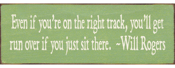 Famous Quotes Sign...Even If You Are On The Right Track, You'll Get Run Over