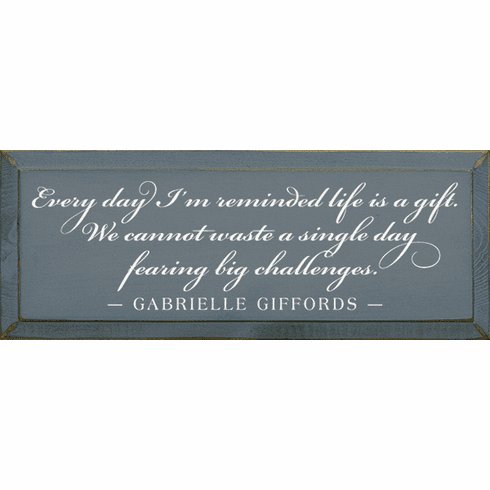 Famous Quotes Sign...Every Day I'm Reminded Life Is A Gift. We Cannot Waste