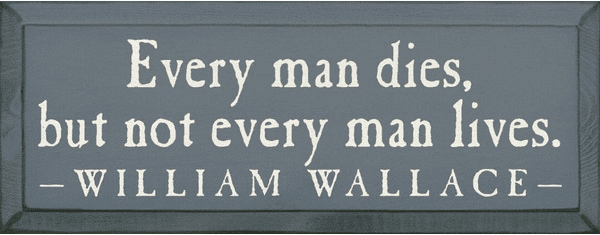 Famous Quotes Sign...Every Man Dies, But Not Every Man Lives. - William Wallace
