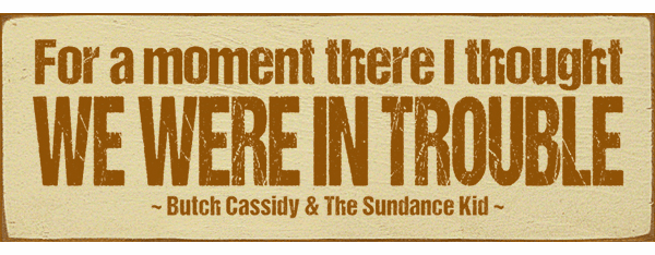 Famous Quotes Sign...For A Moment There I Thought We Were In Trouble. - Butch Cassidy