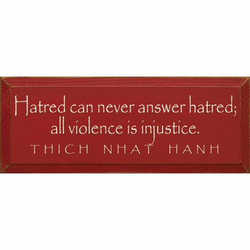 Famous Quotes Sign...Hatred Can Never Answer Hatred All Violence Is Injustice. - Thich Nhat Hanh