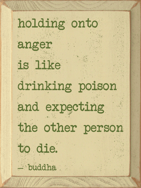 Famous Quotes Sign...Holding Onto Anger Is Like Drinking Poison And