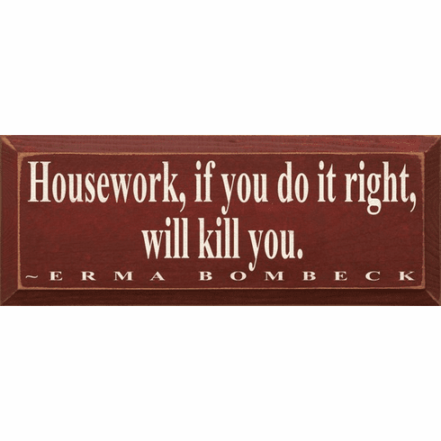 Famous Quotes Sign...Housework, If You Do It Right, Will Kill You. ~ Erma Bombeck
