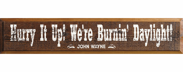 Famous Quotes Sign...Hurry It Up! We're Burnin' Daylight! - John Wayne