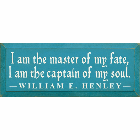 Famous Quotes Sign...I Am The Master Of My Fate, I Am The Captain Of My Soul. ~ William E. Henley