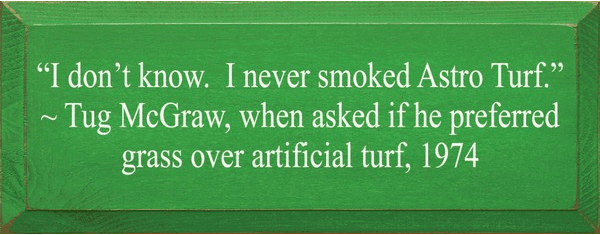 Famous Quotes Sign...I Don't Know. I Never Smoked Astro Turf. ~ Tug Mcgraw