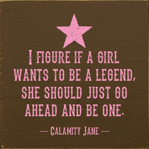 Famous Quotes Sign...I Figure If A Girl Wants To Be A Legend, She Should Just Go Ahead