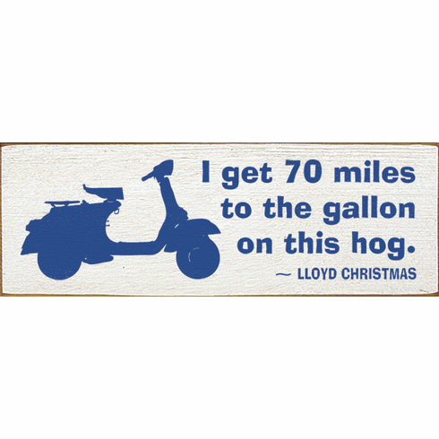 Famous Quotes Sign...I Get 70 Miles To The Gallon On This Hog. - Lloyd Christmas