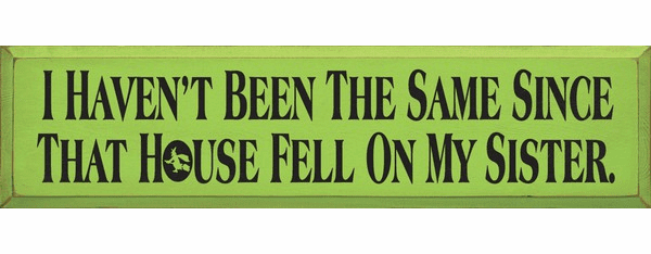 Famous Quotes Sign...I Haven't Been The Same Since That House Fell On My Sister (Large)