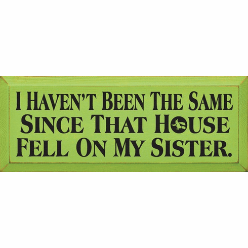 Famous Quotes Sign...I Haven't Been The Same Since That House Fell On My Sister. (Small)