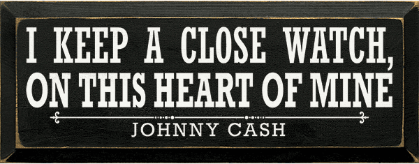 Famous Quotes Sign...I Keep A Close Watch On This Heart Of Mine. - Johnny Cash