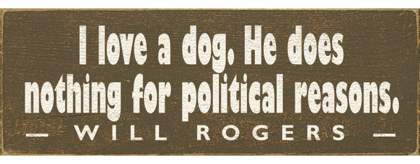 Famous Quotes Sign...I Love A Dog. He Does Nothing For Political Reasons. - Will Rogers