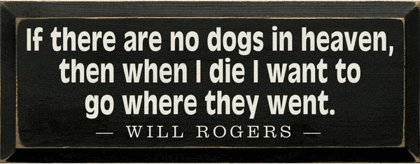 Famous Quotes Sign...If There Are No Dogs In Heaven, Then When I Die I Want To Go Where They Went