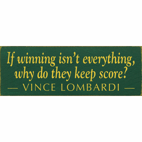Famous Quotes Sign...If Winning Isn't Everything, Why Do They Keep Score? ~ Vince Lombardi