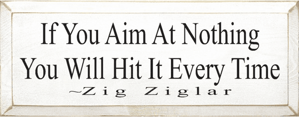 Famous Quotes Sign...If You Aim At Nothing You Will Hit It Every Time ~ Zig Ziglar