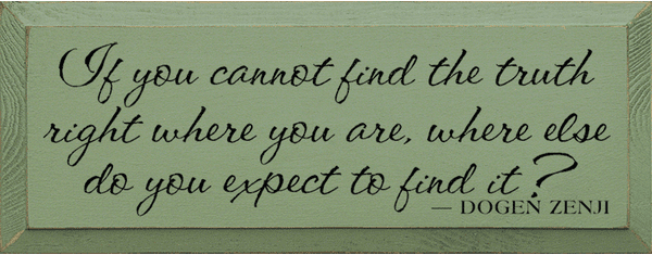 Famous Quotes Sign...If You Cannot Find The Truth Right Where You Are, Where Else Do