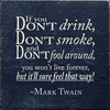 Famous Quotes Sign...If You Don't Drink, Don't Smoke, And Don't Fool Around