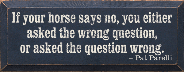 Famous Quotes Sign...If Your Horse Says No, You Either Asked The Wrong Question