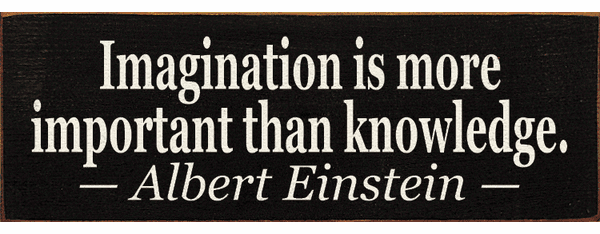 Famous Quotes Sign...Imagination Is More Important Than Knowledge. ~Albert Einstein
