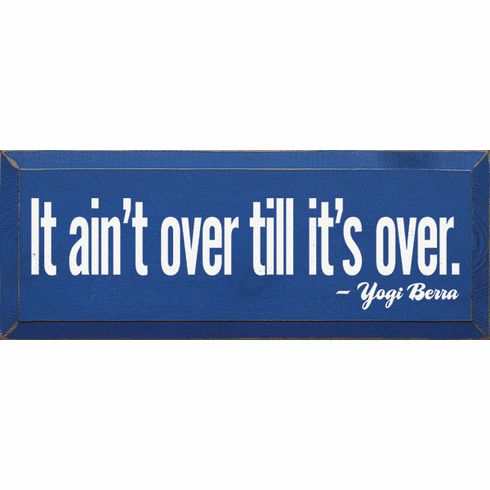 Famous Quotes Sign...It Ain't Over Till It's Over. - Yogi Berra
