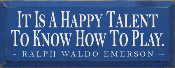 Famous Quotes Sign...It Is A Happy Talent To Know How To Play. ~ Ralph Waldo Emerson