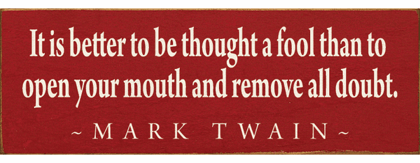 Famous Quotes Sign...It Is Better To Be Thought A Fool Than To Open Your Mouth