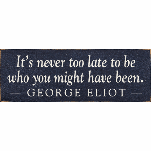 Famous Quotes Sign...It's Never Too Late To Be Who You Might Have Been. ~George Eliot