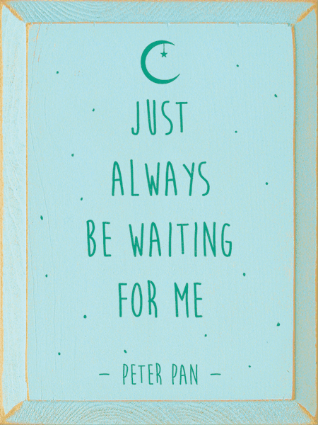 Famous Quotes Sign...Just Always Be Waiting For Me. - Peter Pan