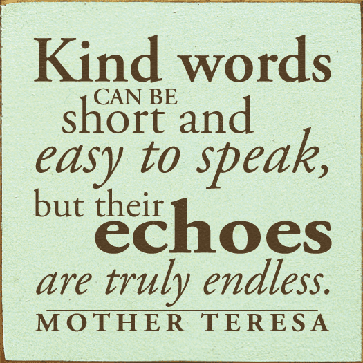 Famous Quotes Sign...Kind Words Can Be Short And Easy To Speak, But Their Echoes