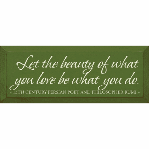 Famous Quotes Sign...Let The Beauty Of What You Love Be What You Do. - Rumi