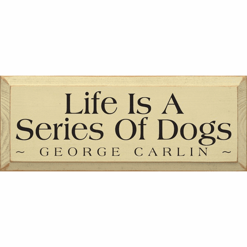 Famous Quotes Sign...Life Is A Series Of Dogs - George Carlin