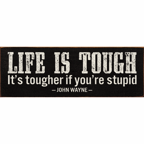 Famous Quotes Sign...Life Is Tough. It's Tougher If You're Stupid. - John Wayne