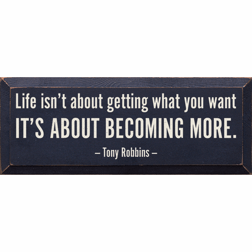 Famous Quotes Sign...Life Isn't About Getting What You Want, It's About Becoming More