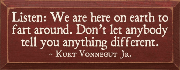 Famous Quotes Sign...Listen, We Are Here On Earth To Fart Around. Kurt Vonnegut Quote