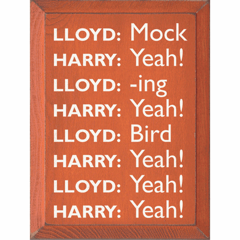 Famous Quotes Sign...Lloyd: Mock Harry: Yeah! Lloyd: -Ing Harry: Yeah! Lloyd: Bird