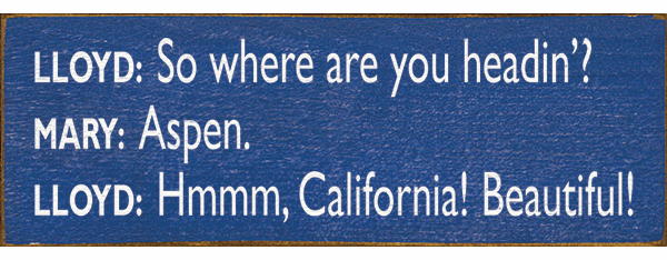 Famous Quotes Sign...Lloyd: So Where Are You Headin'? Mary: Aspen. Lloyd: Hmmm, California
