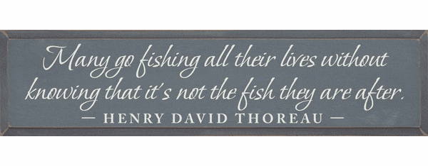 Famous Quotes Sign...Many Go Fishing All Their Lives Without Knowing... - Henry David Thoreau