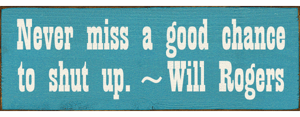 Famous Quotes Sign...Never Miss A Good Chance To Shut Up. ~Will Rogers