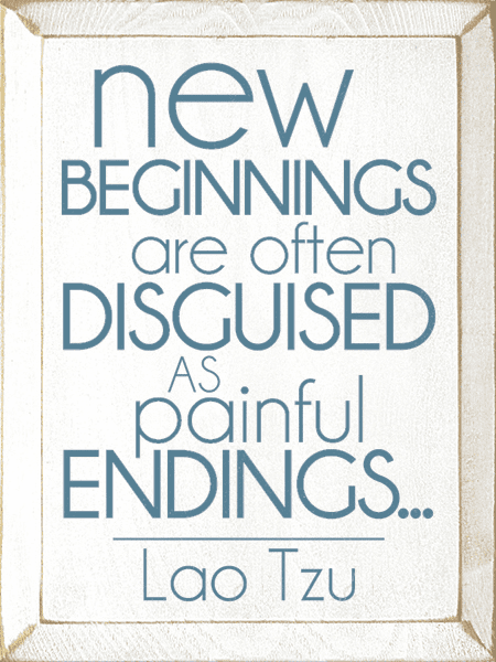 Famous Quotes Sign...New Beginnings Are Often Disguised As Painful Endings... - Lao Tzu