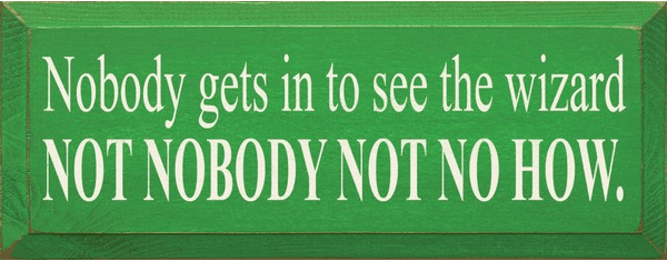 Famous Quotes Sign...Nobody Gets In To See The Wizard - Not Nobody Not Nohow! (Small)