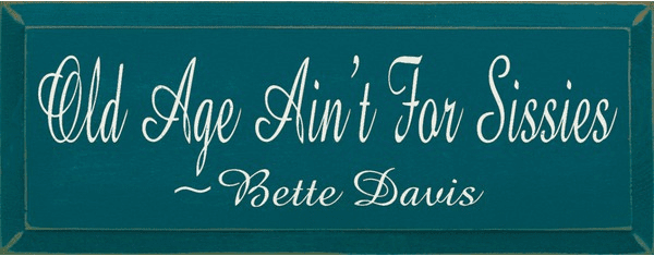 Famous Quotes Sign...Old Age Ain't For Sissies ~ Bette Davis
