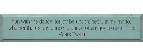 Famous Quotes Sign...On With The Dance Let Joy Be Unconfined Is My Motto... - Mark Twain