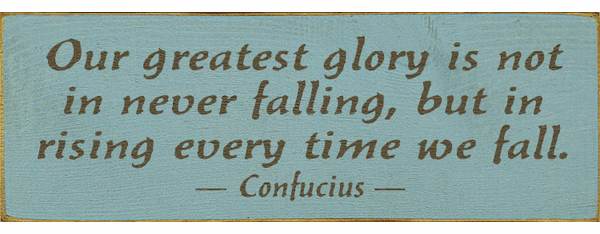 Famous Quotes Sign...Our Greatest Glory Is Not In Never Falling, But In Rising