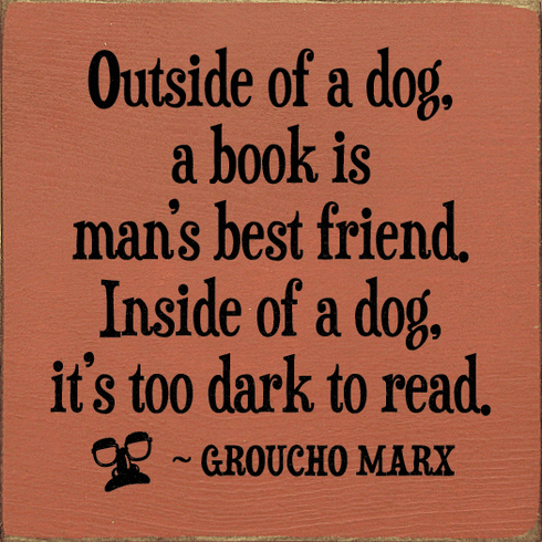 Famous Quotes Sign...Outside Of A Dog, A Book Is A Man's Best Friend. Inside Of A Dog