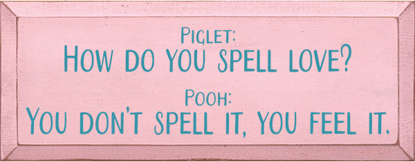 Famous Quotes Sign...Piglet: How You Spell Love? Pooh: You Don't Spell It