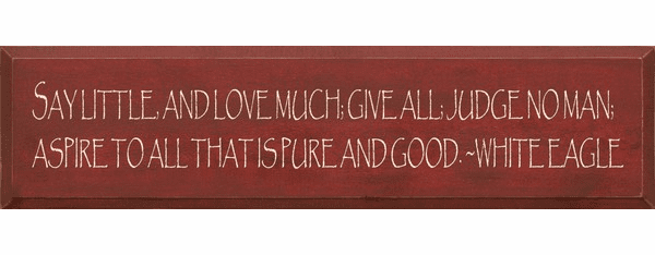 Famous Quotes Sign...Say Little, And Love Much; Give All; Judge No Man