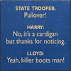 Famous Quotes Sign...State Trooper: Pullover! Harry: No, It's A Cardigan But Thanks