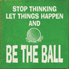 Famous Quotes Sign...Stop Thinking, Let Things Happen, And Be The Ball